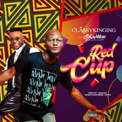ClassyKinging Ft. DJ Kaywise – Red Cup